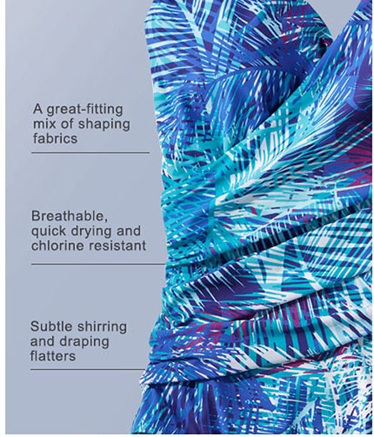 A great-fitting mix of shaping fabrics Breathable, quick drying and chlorine resistant Subtle shirring and draping flatters